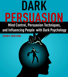 Dark Persuasion - Mind Control, Persuasion Techniques, and Influencing People with Dark Psychology