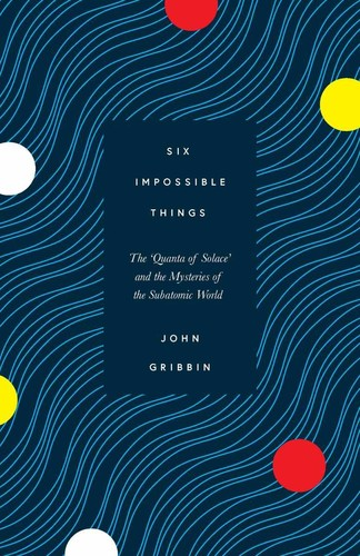 Six Impossible Things  The Mystery of the Quantum World by John Gribbin