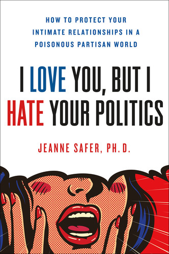 I Love You, but I Hate Your Politics - How to Protect Your Intimate Relationships
