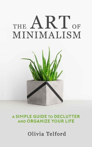 The Art of Minimalism - A Simple Guide to Declutter and Organize Your Life