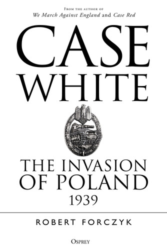Case White  The Invasion of Poland 1939 by Robert Forczyk