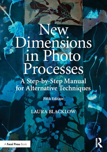 New Dimensions in Photo Processes - A Step-by-Step Manual for Alternative Techniques, 5th Edition