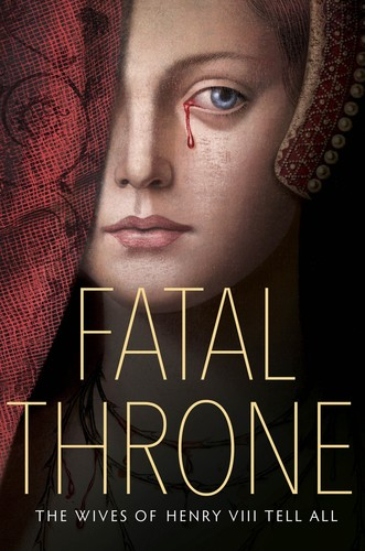 Fatal Throne  The Wives of Henry VIII Tell All by M T  Anderson