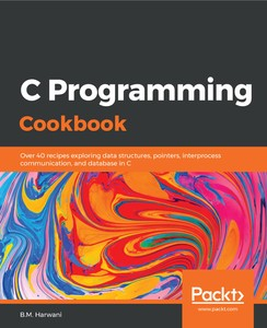 C Programming Cookbook Over 40 Recipes Exploring Data Structures, Pointers, Interprocess Communic...