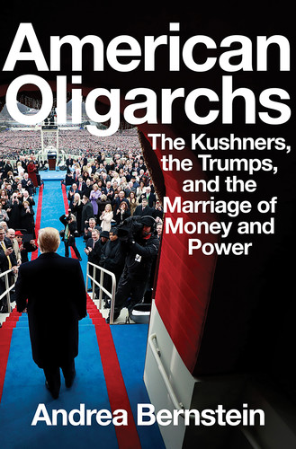 American Oligarchs  The Kushners, the Trumps    by Andrea Bernstein