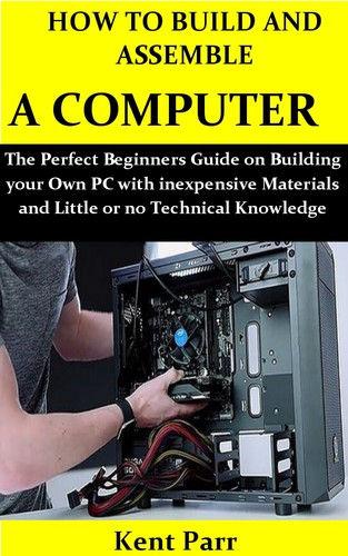 HOW TO BUILD AND ASSEMBLE A COMPUTER The Perfect Beginners Guide on Building your Own PC with ine...