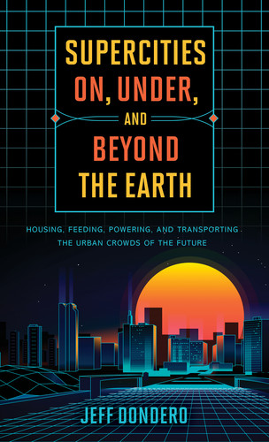 Supercities On, Under, and Beyond the Earth Housing, Feeding, Powering, and Transporting the Urba...