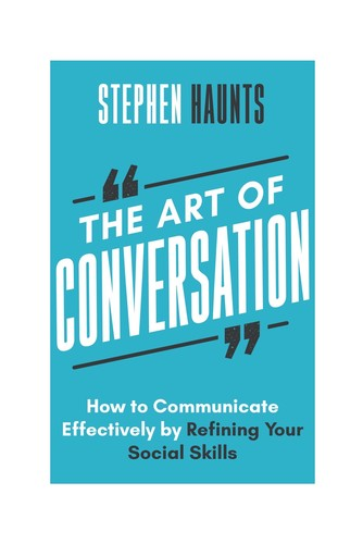 The Art of Conversation - How to Communicate Effectively by Refining Your Social Skills