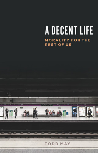 A Decent Life  Morality for the Rest of Us by Todd May