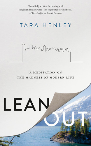 Lean Out  A Meditation on the Madness of Modern Life by Tara Henley