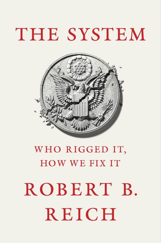 The System  Who Rigged It, How We Fix It by Robert B  Reich