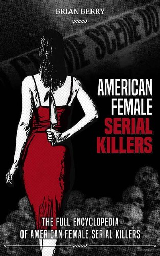 American Female Serial Killers  The Full Encyclopedia by Brian Berry