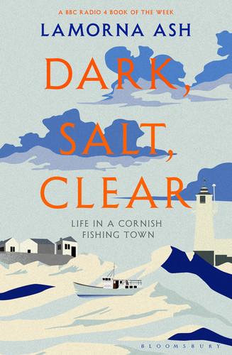 Dark, Salt, Clear  Life in a Cornish Fishing Town by Lamorna Ash