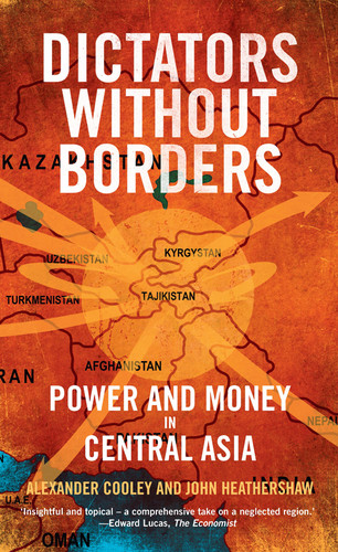 Dictators Without Borders  Power and Money in Central Asia by Alexander Cooley