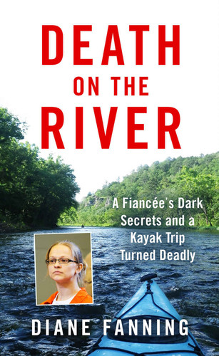 Death on the River  A Fiancee's Dark Secrets and a Kayak Trip Turned Deadly by Diane Fanning