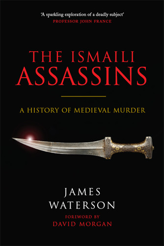 James Waterson - The Ismaili Assassins  A History of Medieval Murder [Retail]