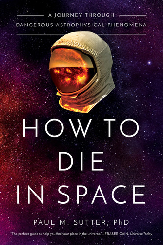 How to Die in Space  A Journey Through Dangerous Astrophysical Phenomena by Paul Sutter