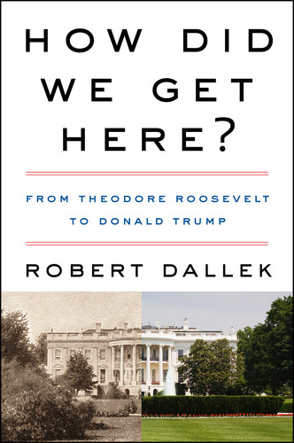 How Did We Get Here  From Theodore Roosevelt to Donald Trump by Robert Dallek